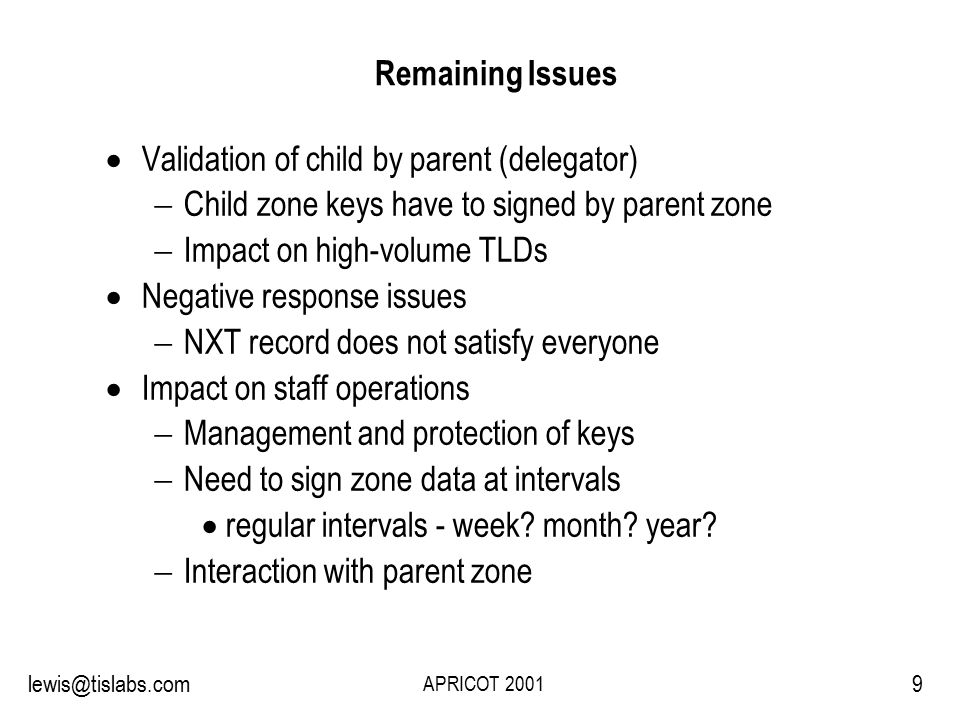Slide 9 P R O T E C T I N G Y O U R P R I V A C Y 9lewis@tislabs.com APRICOT 2001 Remaining Issues  Validation of child by parent (delegator)  Child zone keys have to signed by parent zone  Impact on high-volume TLDs  Negative response issues  NXT record does not satisfy everyone  Impact on staff operations  Management and protection of keys  Need to sign zone data at intervals  regular intervals - week.