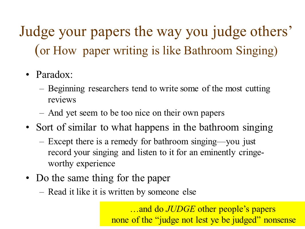 Judge your papers the way you judge others' ( or How paper writing is like Bathroom Singing) Paradox: –Beginning researchers tend to write some of the most cutting reviews –And yet seem to be too nice on their own papers Sort of similar to what happens in the bathroom singing –Except there is a remedy for bathroom singing—you just record your singing and listen to it for an eminently cringe- worthy experience Do the same thing for the paper –Read it like it is written by someone else …and do JUDGE other people's papers none of the judge not lest ye be judged nonsense