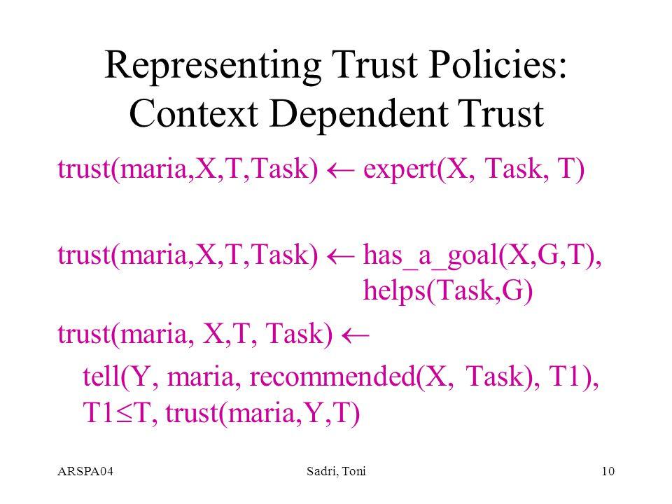 ARSPA04Sadri, Toni10 Representing Trust Policies: Context Dependent Trust trust(maria,X,T,Task)  expert(X, Task, T) trust(maria,X,T,Task)  has_a_goal(X,G,T), helps(Task,G) trust(maria, X,T, Task)  tell(Y, maria, recommended(X, Task), T1), T1  T, trust(maria,Y,T)