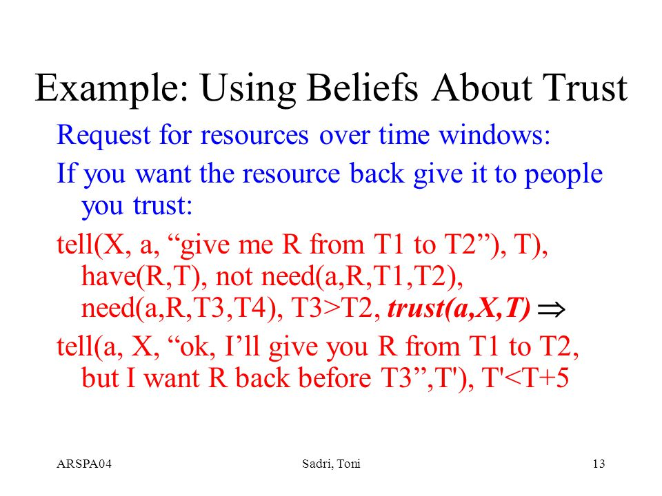 ARSPA04Sadri, Toni13 Example: Using Beliefs About Trust Request for resources over time windows: If you want the resource back give it to people you trust: tell(X, a, give me R from T1 to T2 ), T), have(R,T), not need(a,R,T1,T2), need(a,R,T3,T4), T3>T2, trust(a,X,T)  tell(a, X, ok, I'll give you R from T1 to T2, but I want R back before T3 ,T ), T <T+5