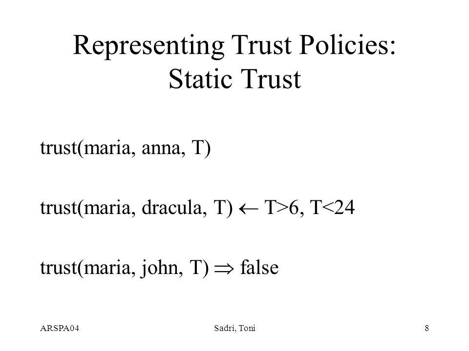 ARSPA04Sadri, Toni8 Representing Trust Policies: Static Trust trust(maria, anna, T) trust(maria, dracula, T)  T>6, T<24 trust(maria, john, T)  false