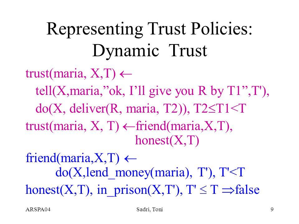 ARSPA04Sadri, Toni9 Representing Trust Policies: Dynamic Trust trust(maria, X,T)  tell(X,maria, ok, I'll give you R by T1 ,T ), do(X, deliver(R, maria, T2)), T2  T1<T trust(maria, X, T)  friend(maria,X,T), honest(X,T) friend(maria,X,T)  do(X,lend_money(maria), T ), T <T honest(X,T), in_prison(X,T ), T  T  false