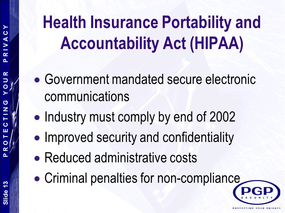 Slide 13 P R O T E C T I N G Y O U R P R I V A C Y Health Insurance Portability and Accountability Act (HIPAA)  Government mandated secure electronic