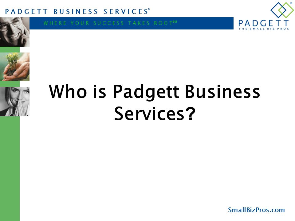 P A D G E T T B U S I N E S S S E R V I C E S ® W H E R E Y O U R S U C C E S S T A K E S R O O T ℠ SmallBizPros.com Who is Padgett Business Services