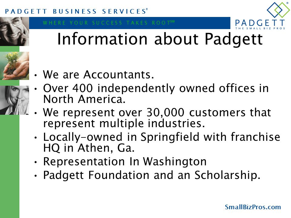 P A D G E T T B U S I N E S S S E R V I C E S ® W H E R E Y O U R S U C C E S S T A K E S R O O T ℠ SmallBizPros.com Information about Padgett We are Accountants.
