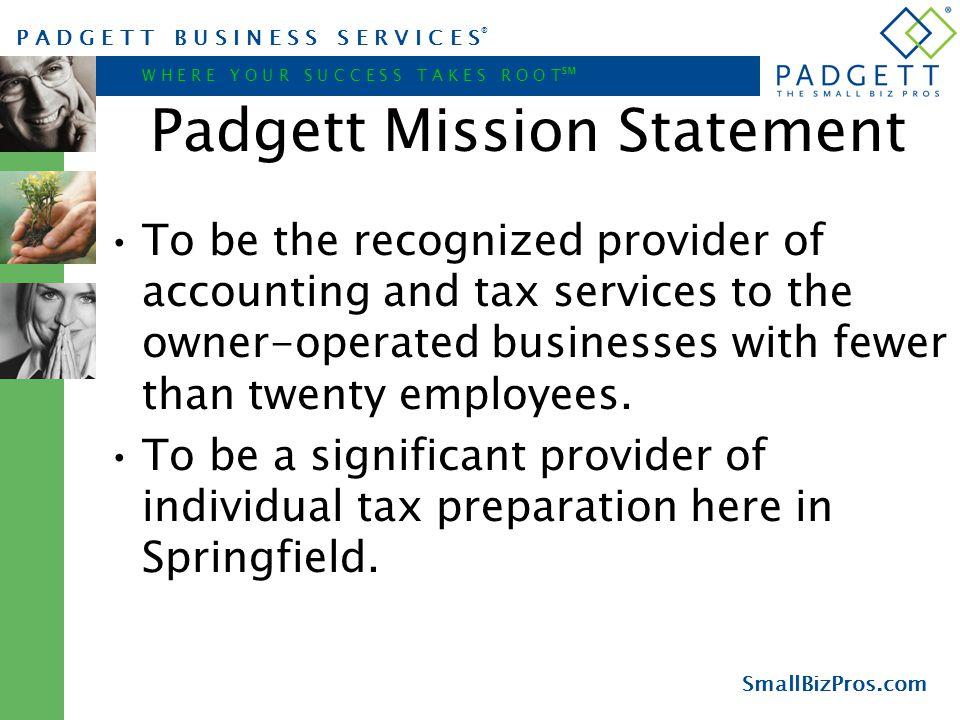 P A D G E T T B U S I N E S S S E R V I C E S ® W H E R E Y O U R S U C C E S S T A K E S R O O T ℠ SmallBizPros.com Padgett Mission Statement To be t