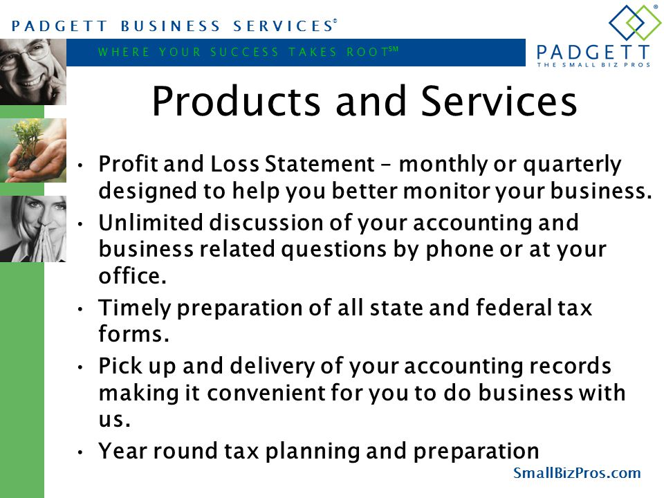 P A D G E T T B U S I N E S S S E R V I C E S ® W H E R E Y O U R S U C C E S S T A K E S R O O T ℠ SmallBizPros.com Products and Services Profit and Loss Statement – monthly or quarterly designed to help you better monitor your business.
