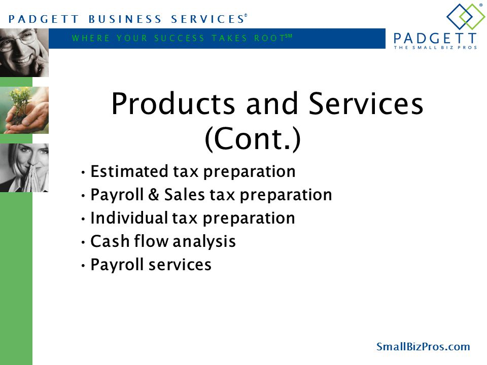 P A D G E T T B U S I N E S S S E R V I C E S ® W H E R E Y O U R S U C C E S S T A K E S R O O T ℠ SmallBizPros.com Products and Services (Cont.) Estimated tax preparation Payroll & Sales tax preparation Individual tax preparation Cash flow analysis Payroll services