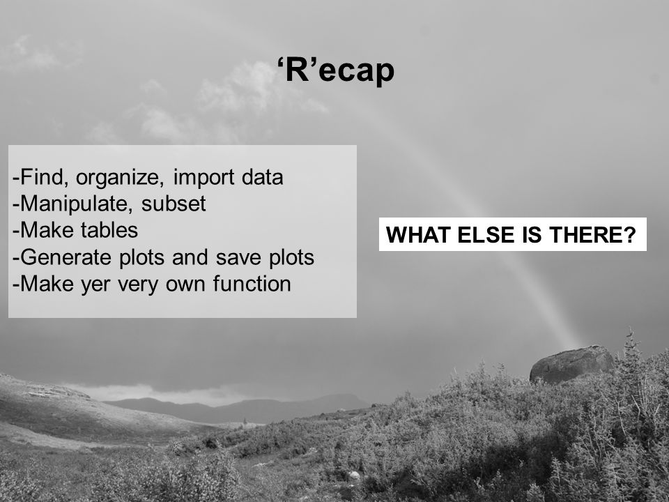 'R'ecap -Find, organize, import data -Manipulate, subset -Make tables -Generate plots and save plots -Make yer very own function WHAT ELSE IS THERE
