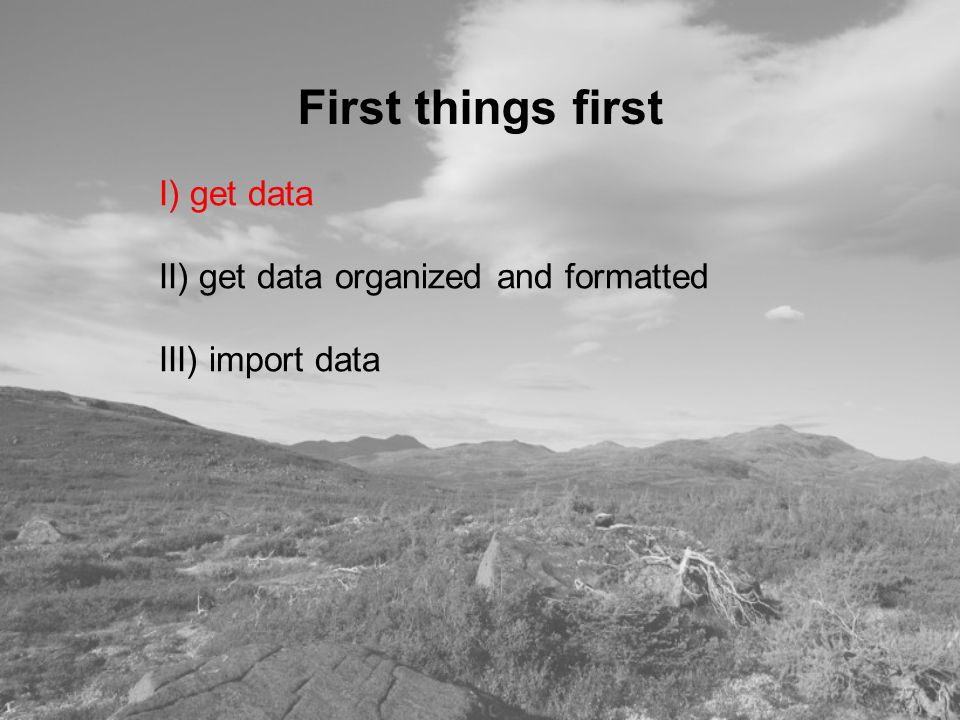 I) get data II) get data organized and formatted III) import data First things first