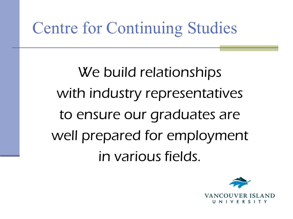 Centre for Continuing Studies We build relationships with industry representatives to ensure our graduates are well prepared for employment in various fields.
