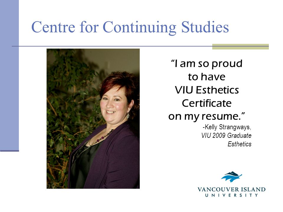 Centre for Continuing Studies I am so proud to have VIU Esthetics Certificate on my resume. -Kelly Strangways, VIU 2009 Graduate Esthetics