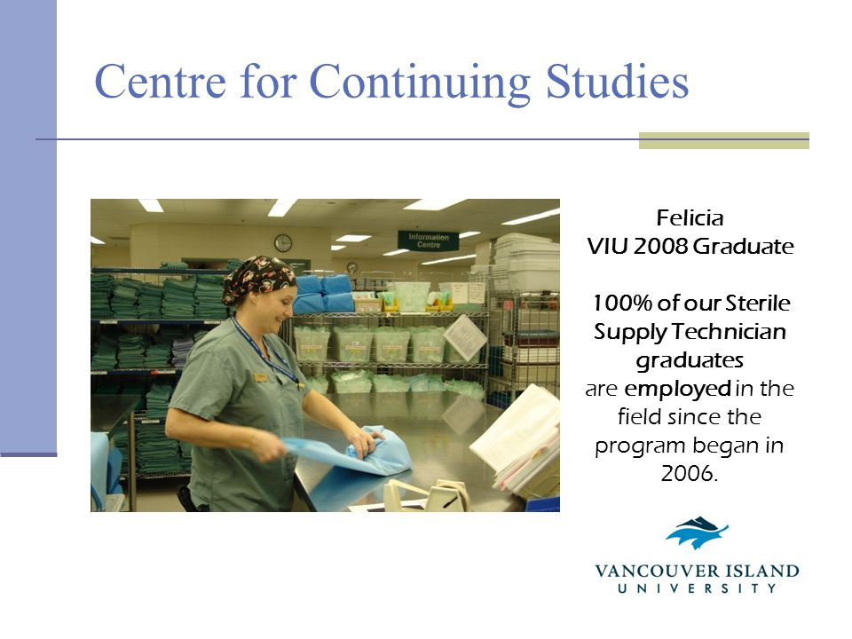 Centre for Continuing Studies Felicia VIU 2008 Graduate 100% of our Sterile Supply Technician graduates are employed in the field since the program began in 2006.
