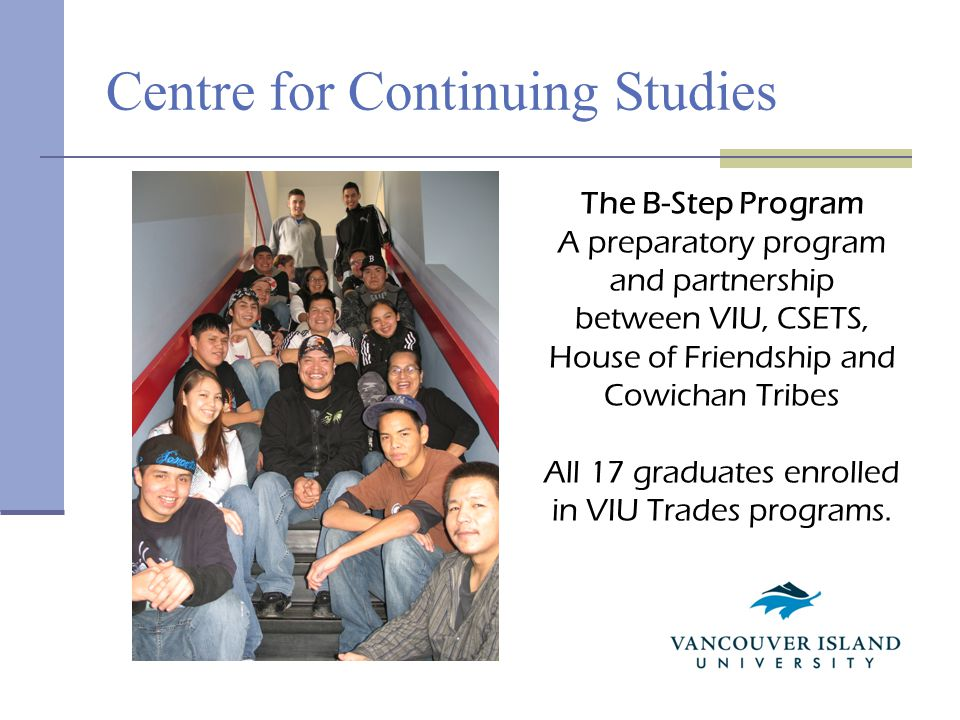 Centre for Continuing Studies The B-Step Program A preparatory program and partnership between VIU, CSETS, House of Friendship and Cowichan Tribes All 17 graduates enrolled in VIU Trades programs.