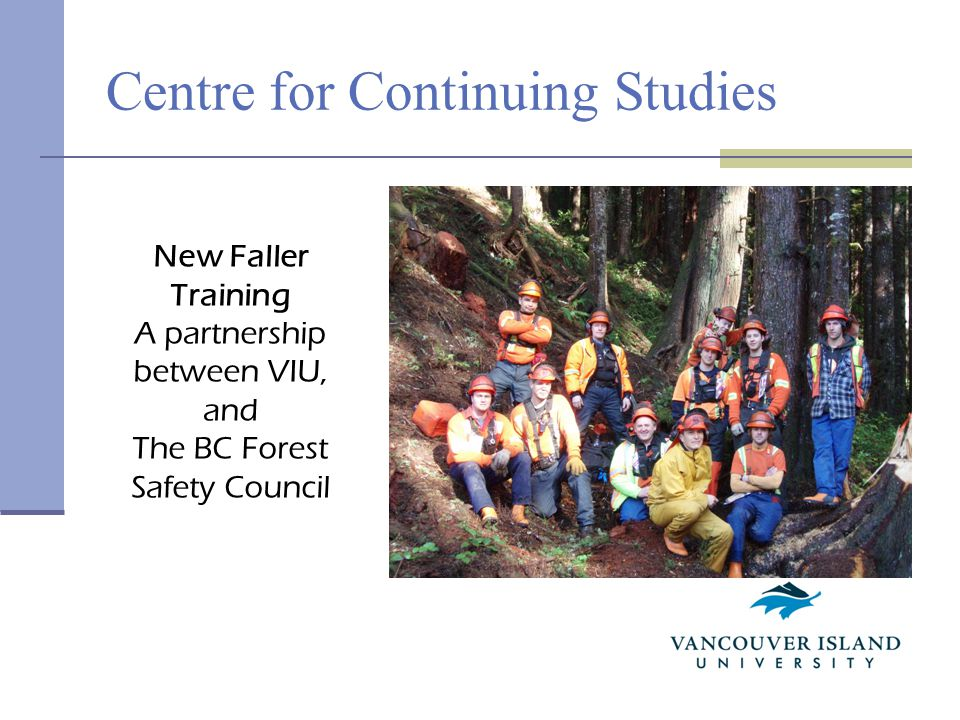 Centre for Continuing Studies New Faller Training A partnership between VIU, and The BC Forest Safety Council