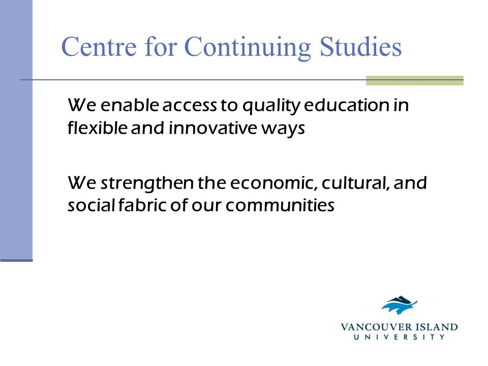 Centre for Continuing Studies We enable access to quality education in flexible and innovative ways We strengthen the economic, cultural, and social fabric of our communities