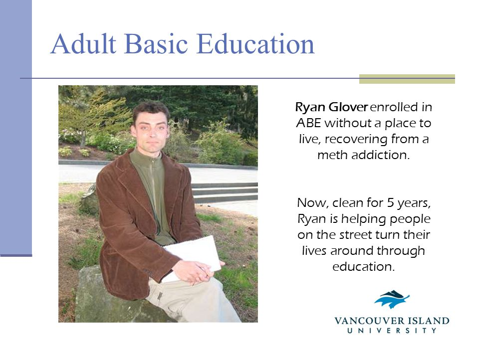 Adult Basic Education Ryan Glover enrolled in ABE without a place to live, recovering from a meth addiction.