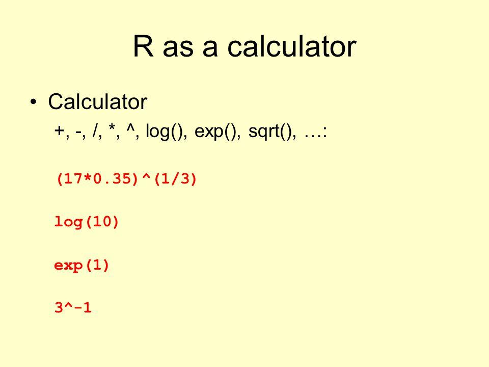 R as a calculator Calculator +, -, /, *, ^, log(), exp(), sqrt(), …: (17*0.35)^(1/3) log(10) exp(1) 3^-1