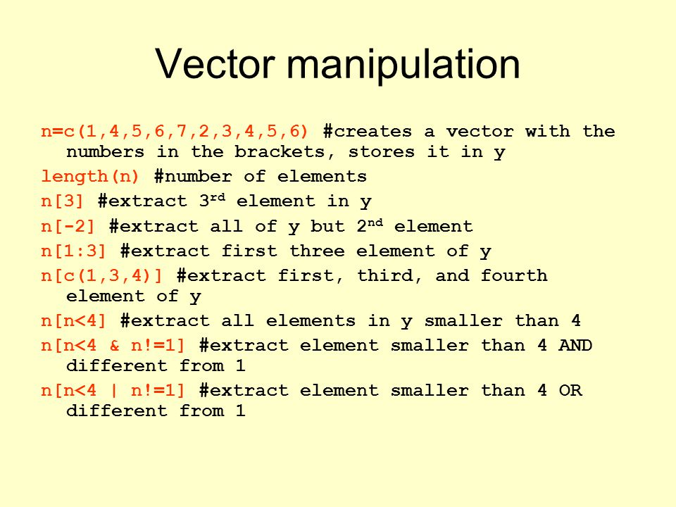 Vector manipulation n=c(1,4,5,6,7,2,3,4,5,6) #creates a vector with the numbers in the brackets, stores it in y length(n) #number of elements n[3] #extract 3 rd element in y n[-2] #extract all of y but 2 nd element n[1:3] #extract first three element of y n[c(1,3,4)] #extract first, third, and fourth element of y n[n<4] #extract all elements in y smaller than 4 n[n<4 & n!=1] #extract element smaller than 4 AND different from 1 n[n<4 | n!=1] #extract element smaller than 4 OR different from 1