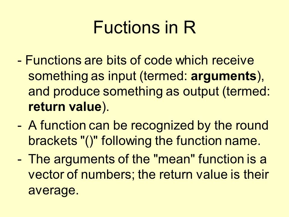 Fuctions in R - Functions are bits of code which receive something as input (termed: arguments), and produce something as output (termed: return value).