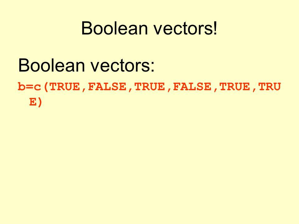 Boolean vectors! Boolean vectors: b=c(TRUE,FALSE,TRUE,FALSE,TRUE,TRU E)