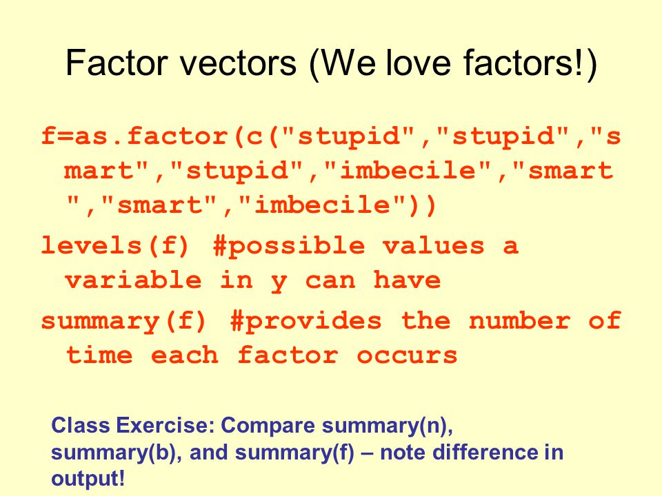 Factor vectors (We love factors!) f=as.factor(c( stupid , stupid , s mart , stupid , imbecile , smart , smart , imbecile )) levels(f) #possible values a variable in y can have summary(f) #provides the number of time each factor occurs Class Exercise: Compare summary(n), summary(b), and summary(f) – note difference in output!