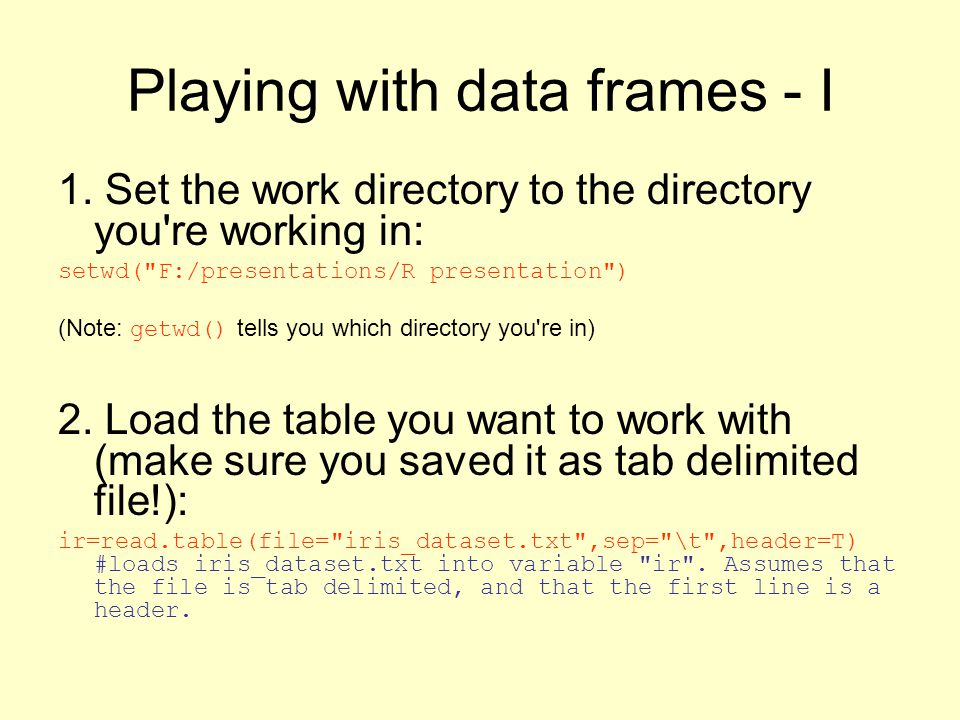 Playing with data frames - I 1. Set the work directory to the directory you're working in: setwd(
