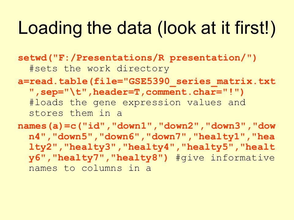 Loading the data (look at it first!) setwd( F:/Presentations/R presentation/ ) #sets the work directory a=read.table(file= GSE5390_series_matrix.txt ,sep= \t ,header=T,comment.char= ! ) #loads the gene expression values and stores them in a names(a)=c( id , down1 , down2 , down3 , dow n4 , down5 , down6 , down7 , healty1 , hea lty2 , healty3 , healty4 , healty5 , healt y6 , healty7 , healty8 ) #give informative names to columns in a