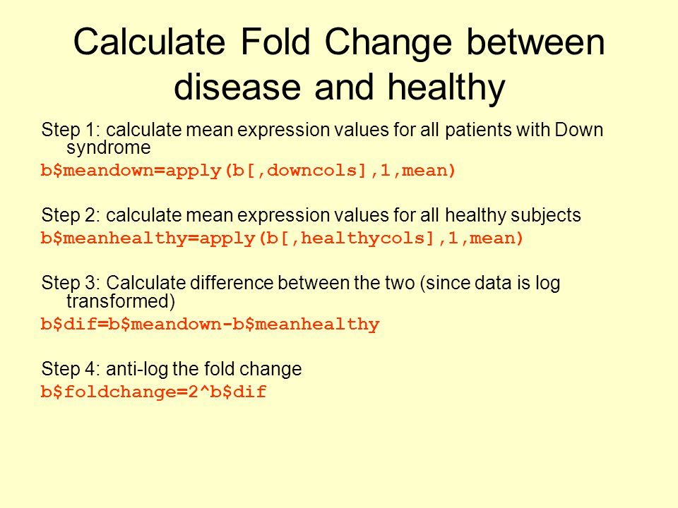 Calculate Fold Change between disease and healthy Step 1: calculate mean expression values for all patients with Down syndrome b$meandown=apply(b[,downcols],1,mean) Step 2: calculate mean expression values for all healthy subjects b$meanhealthy=apply(b[,healthycols],1,mean) Step 3: Calculate difference between the two (since data is log transformed) b$dif=b$meandown-b$meanhealthy Step 4: anti-log the fold change b$foldchange=2^b$dif