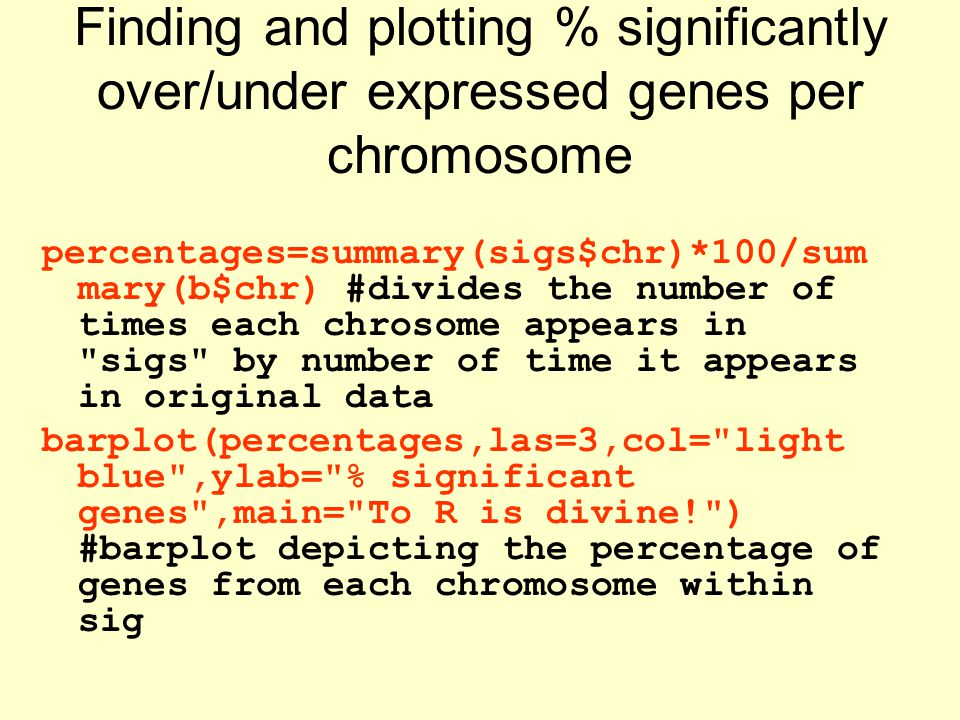 Finding and plotting % significantly over/under expressed genes per chromosome percentages=summary(sigs$chr)*100/sum mary(b$chr) #divides the number of times each chrosome appears in sigs by number of time it appears in original data barplot(percentages,las=3,col= light blue ,ylab= % significant genes ,main= To R is divine! ) #barplot depicting the percentage of genes from each chromosome within sig