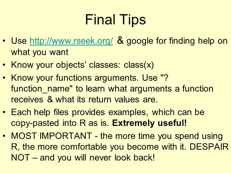 Final Tips Use http://www.rseek.org/ & google for finding help on what you wanthttp://www.rseek.org/ Know your objects' classes: class(x) Know your fu