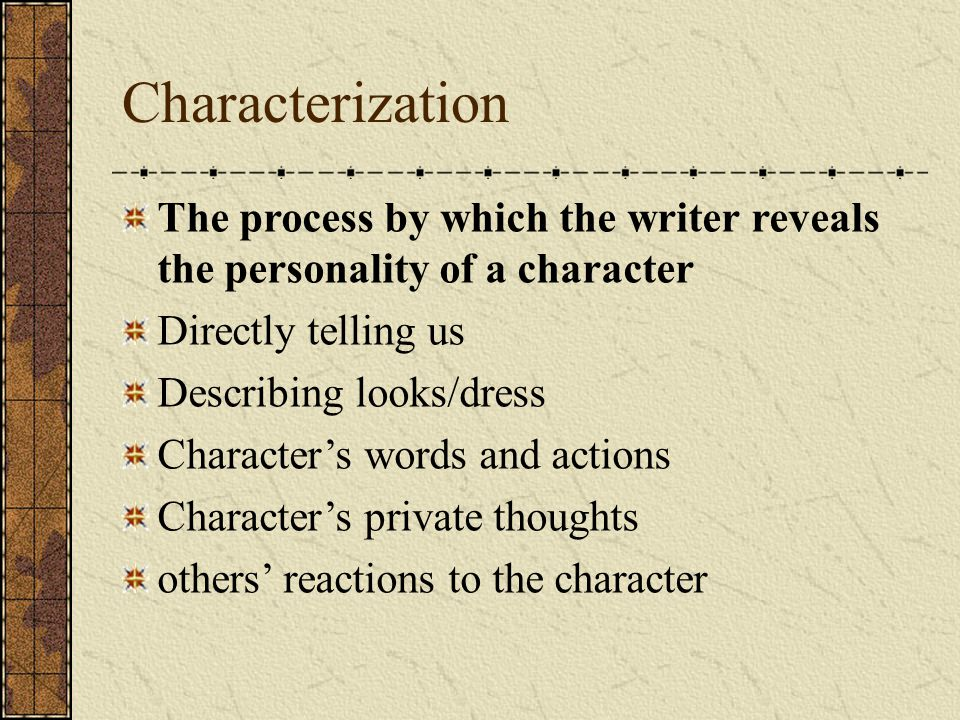 Characterization The process by which the writer reveals the personality of a character Directly telling us Describing looks/dress Character's words a