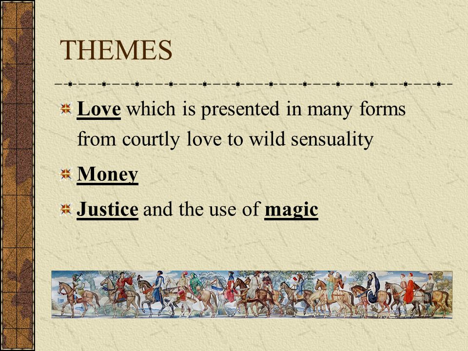THEMES Love which is presented in many forms from courtly love to wild sensuality Money Justice and the use of magic