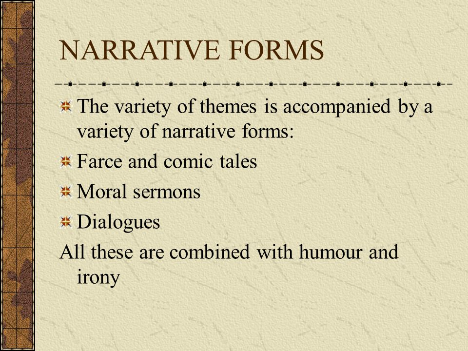 NARRATIVE FORMS The variety of themes is accompanied by a variety of narrative forms: Farce and comic tales Moral sermons Dialogues All these are combined with humour and irony