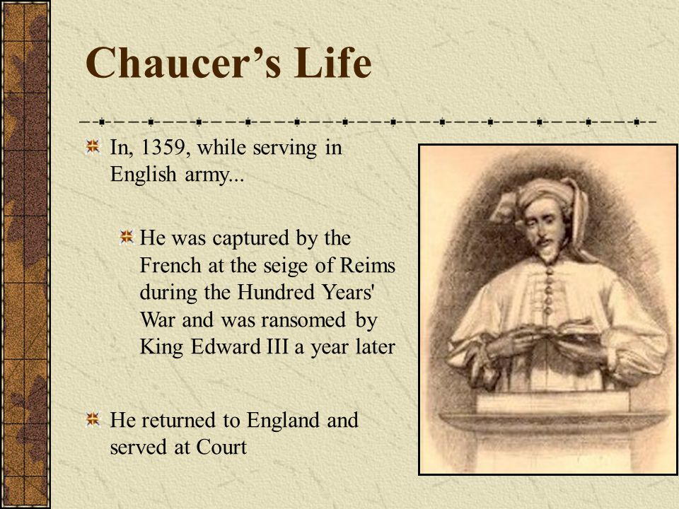 Chaucer's Life In, 1359, while serving in English army... He was captured by the French at the seige of Reims during the Hundred Years' War and was ra