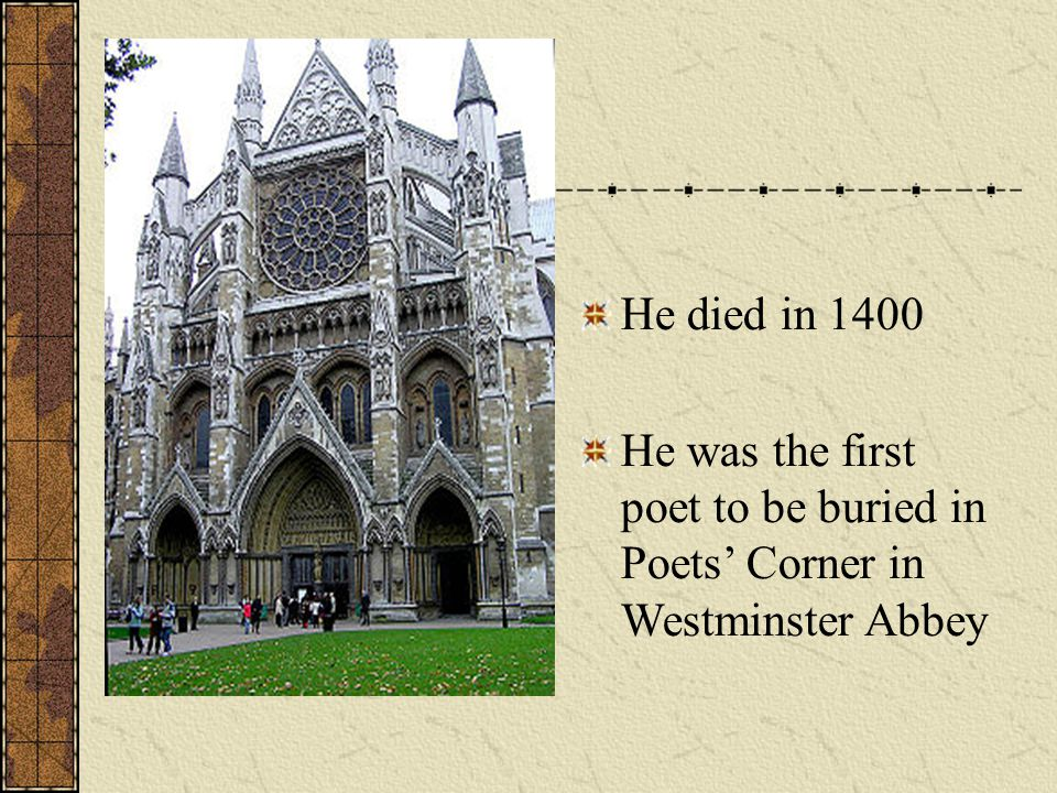 He died in 1400 He was the first poet to be buried in Poets' Corner in Westminster Abbey