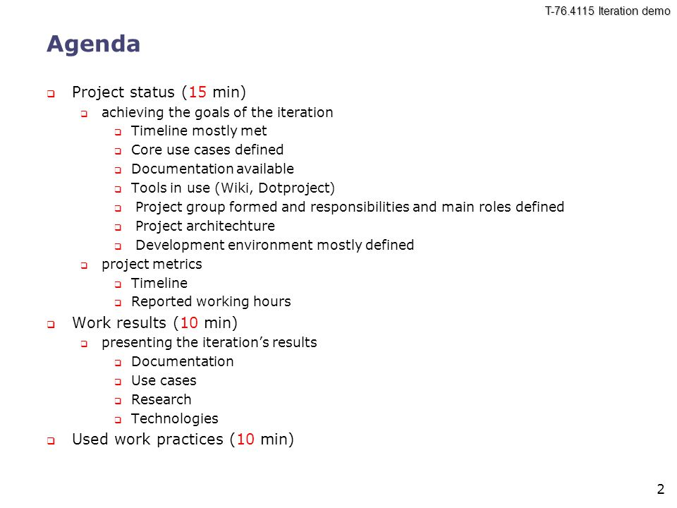 T-76.4115 Iteration demo 2 Agenda  Project status (15 min)  achieving the goals of the iteration  Timeline mostly met  Core use cases defined  Documentation available  Tools in use (Wiki, Dotproject)  Project group formed and responsibilities and main roles defined  Project architechture  Development environment mostly defined  project metrics  Timeline  Reported working hours  Work results (10 min)  presenting the iteration's results  Documentation  Use cases  Research  Technologies  Used work practices (10 min)