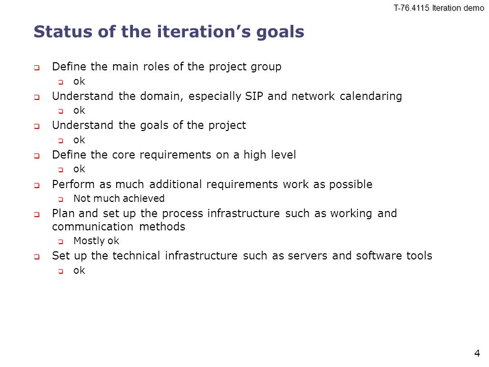 T-76.4115 Iteration demo 4 Status of the iteration's goals  Define the main roles of the project group  ok  Understand the domain, especially SIP and network calendaring  ok  Understand the goals of the project  ok  Define the core requirements on a high level  ok  Perform as much additional requirements work as possible  Not much achieved  Plan and set up the process infrastructure such as working and communication methods  Mostly ok  Set up the technical infrastructure such as servers and software tools  ok