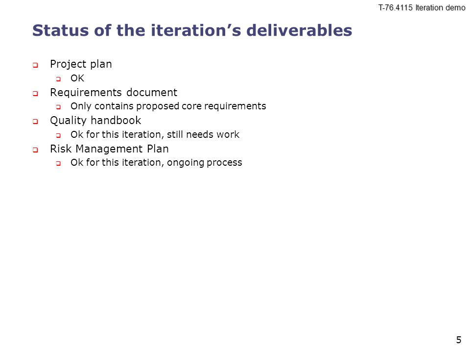 T-76.4115 Iteration demo 5 Status of the iteration's deliverables  Project plan  OK  Requirements document  Only contains proposed core requirements  Quality handbook  Ok for this iteration, still needs work  Risk Management Plan  Ok for this iteration, ongoing process
