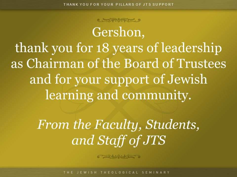 Gershon, thank you for 18 years of leadership as Chairman of the Board of Trustees and for your support of Jewish learning and community.