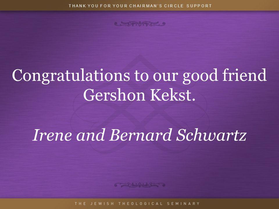 Congratulations to our good friend Gershon Kekst. Irene and Bernard Schwartz T H A N K Y O U F O R Y O U R C H A I R M A N ' S C I R C L E S U P P O R