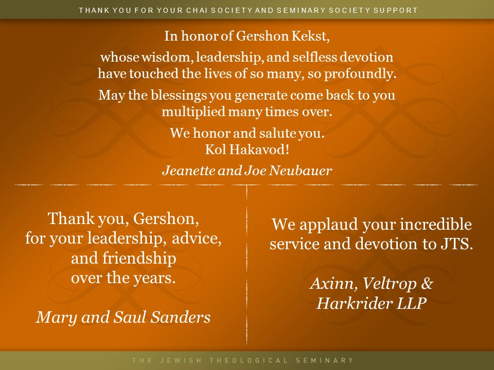 In honor of Gershon Kekst, whose wisdom, leadership, and selfless devotion have touched the lives of so many, so profoundly.
