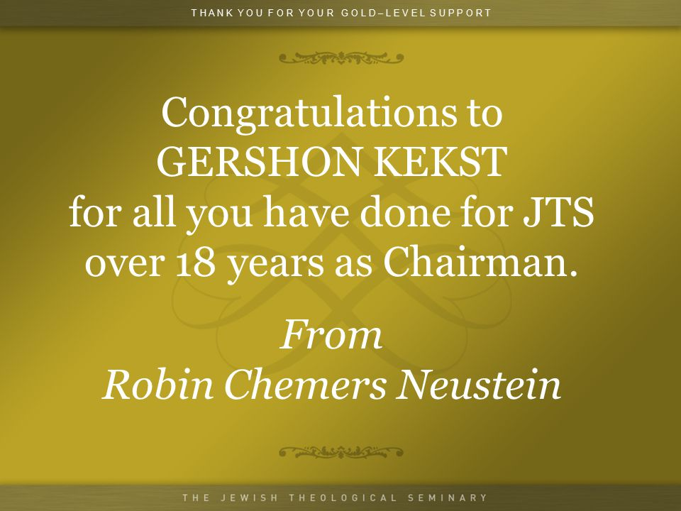 Congratulations to GERSHON KEKST for all you have done for JTS over 18 years as Chairman.