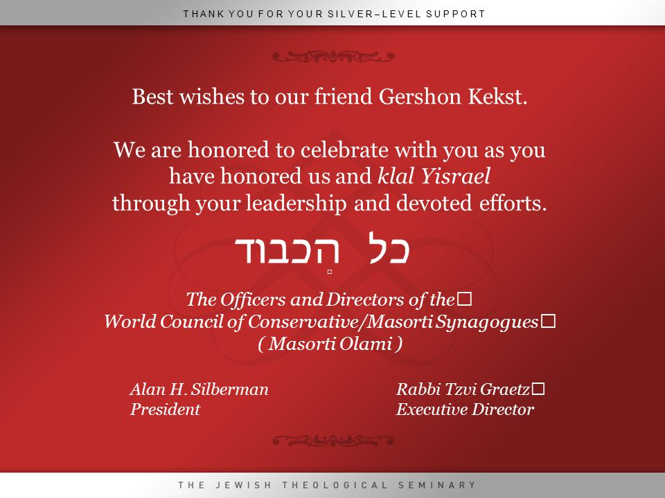 T H A N K Y O U F O R Y O U R S I L V E R – L E V E L S U P P O R T Best wishes to our friend Gershon Kekst. We are honored to celebrate with you as y