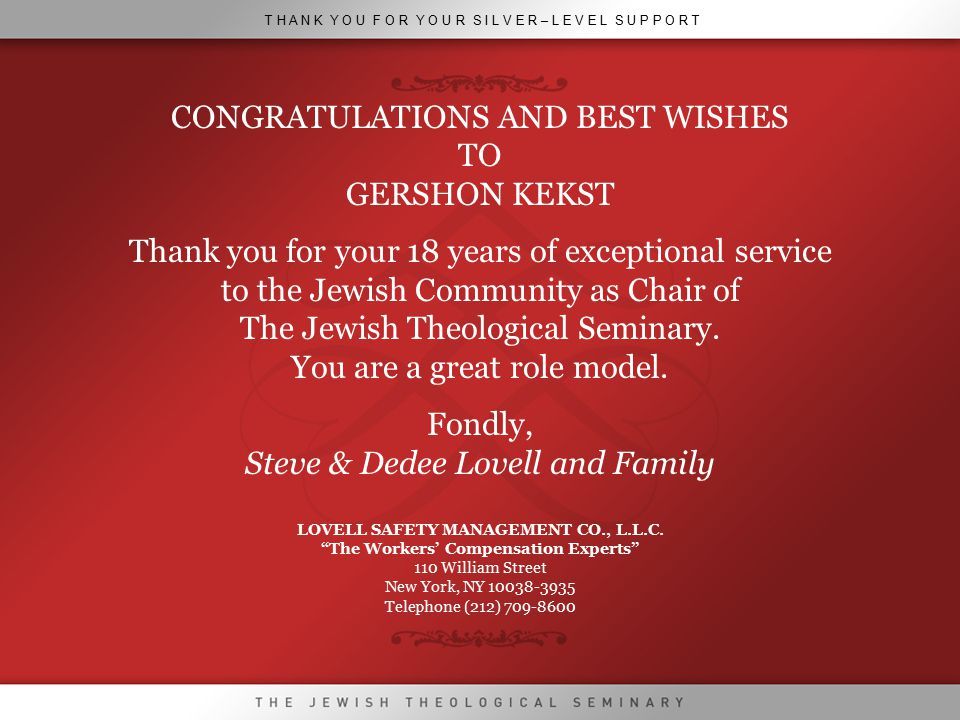 T H A N K Y O U F O R Y O U R S I L V E R – L E V E L S U P P O R T CONGRATULATIONS AND BEST WISHES TO GERSHON KEKST Thank you for your 18 years of exceptional service to the Jewish Community as Chair of The Jewish Theological Seminary.