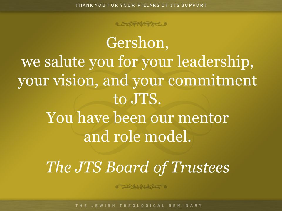 Gershon, we salute you for your leadership, your vision, and your commitment to JTS.
