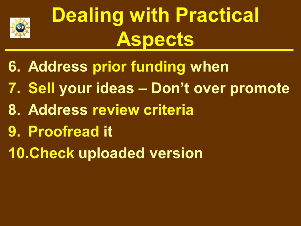 Dealing with Practical Aspects 6.Address prior funding when 7.Sell your ideas – Don't over promote 8.Address review criteria 9.Proofread it 10.Check uploaded version