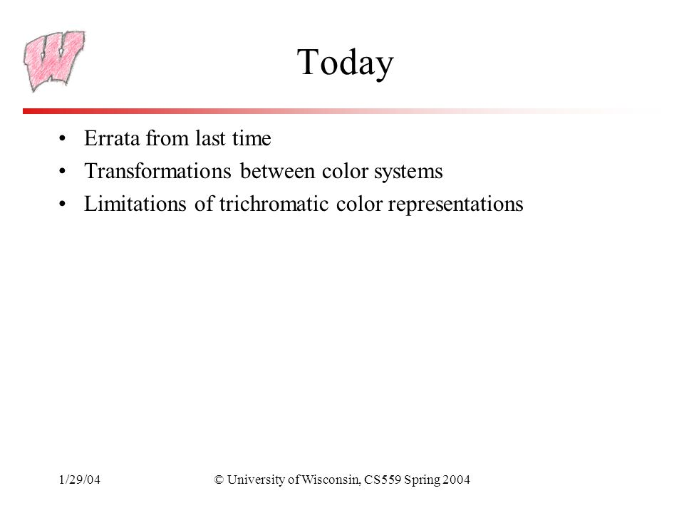 1/29/04© University of Wisconsin, CS559 Spring 2004 Today Errata from last time Transformations between color systems Limitations of trichromatic color representations