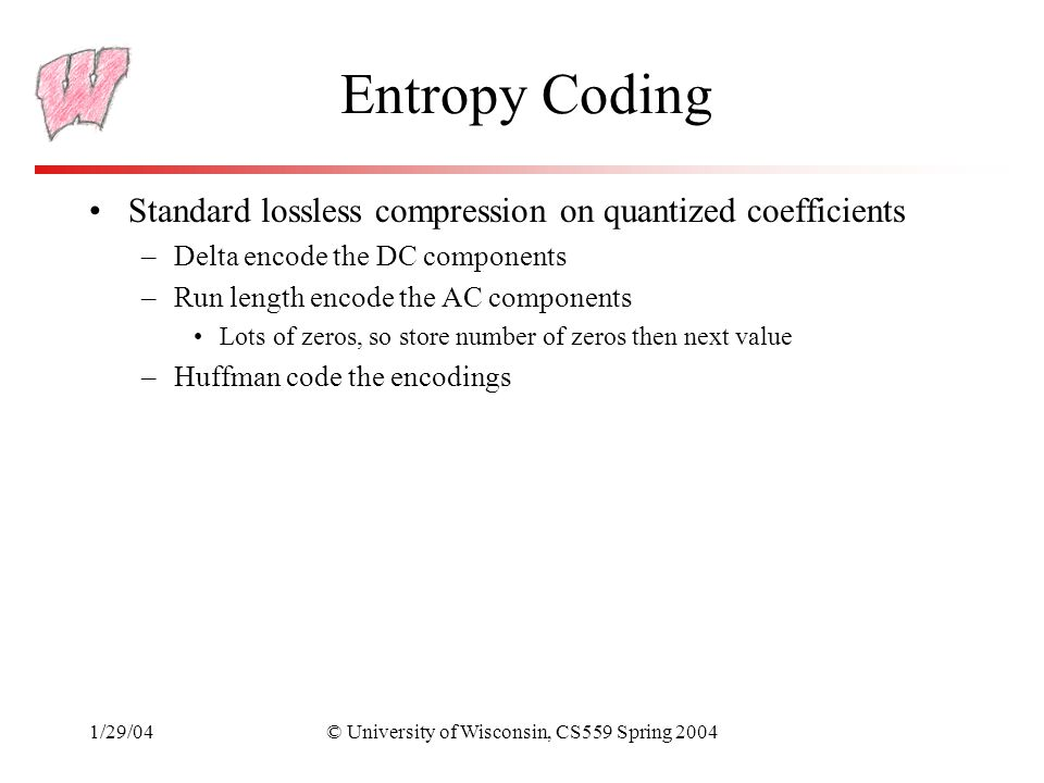 1/29/04© University of Wisconsin, CS559 Spring 2004 Entropy Coding Standard lossless compression on quantized coefficients –Delta encode the DC components –Run length encode the AC components Lots of zeros, so store number of zeros then next value –Huffman code the encodings