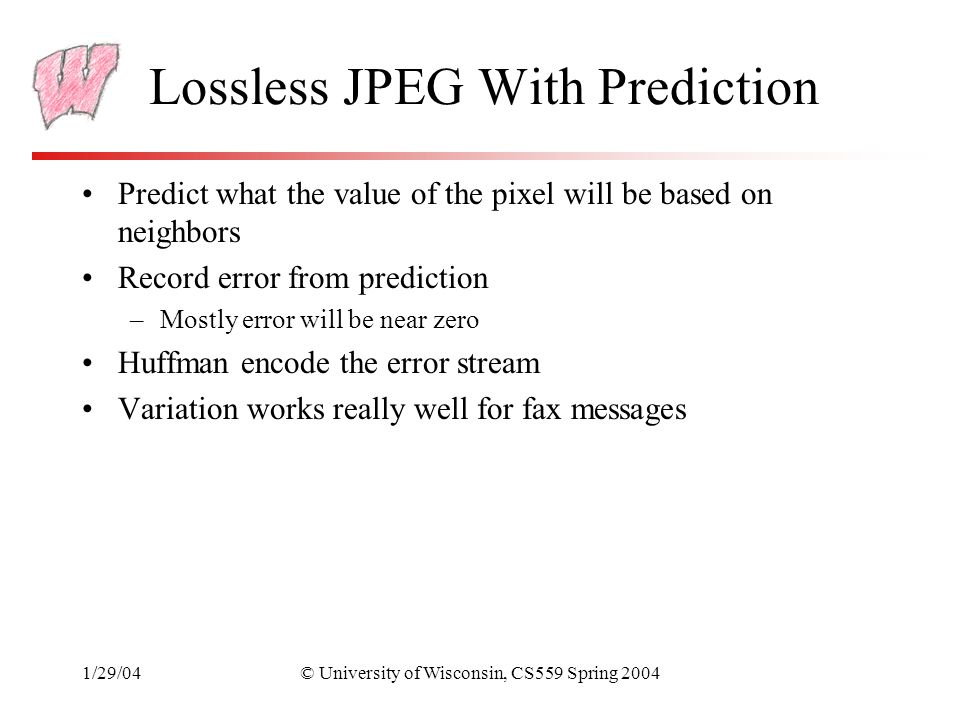 1/29/04© University of Wisconsin, CS559 Spring 2004 Lossless JPEG With Prediction Predict what the value of the pixel will be based on neighbors Record error from prediction –Mostly error will be near zero Huffman encode the error stream Variation works really well for fax messages